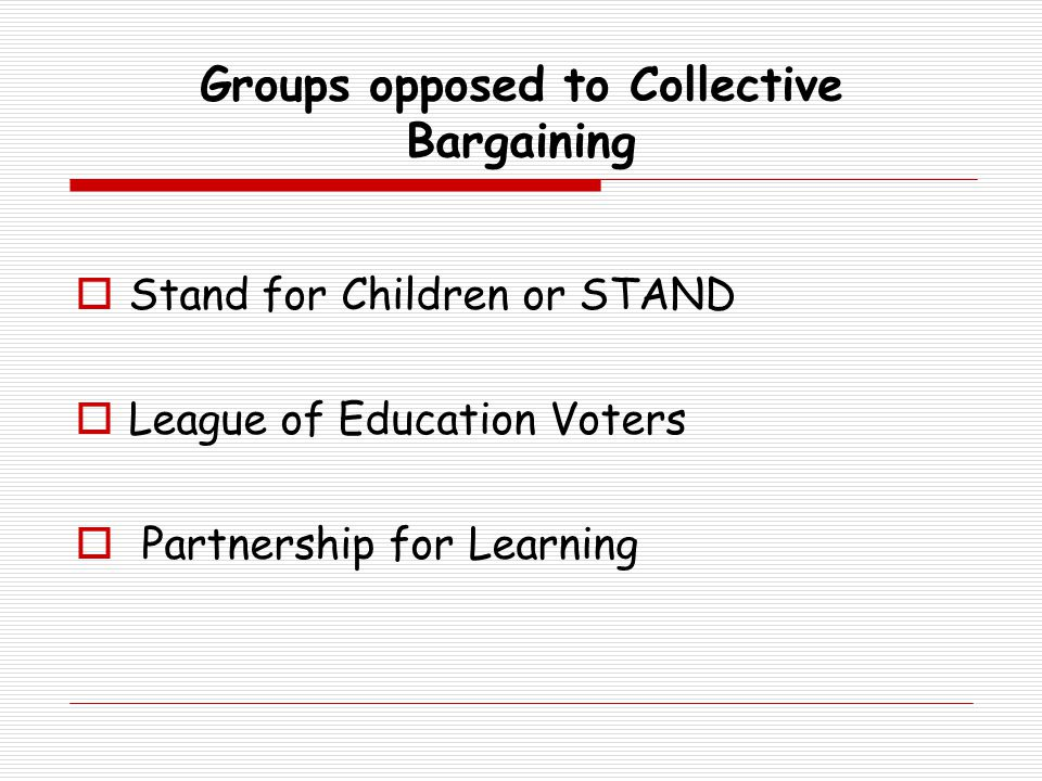 Groups opposed to Collective Bargaining  Stand for Children or STAND  League of Education Voters  Partnership for Learning