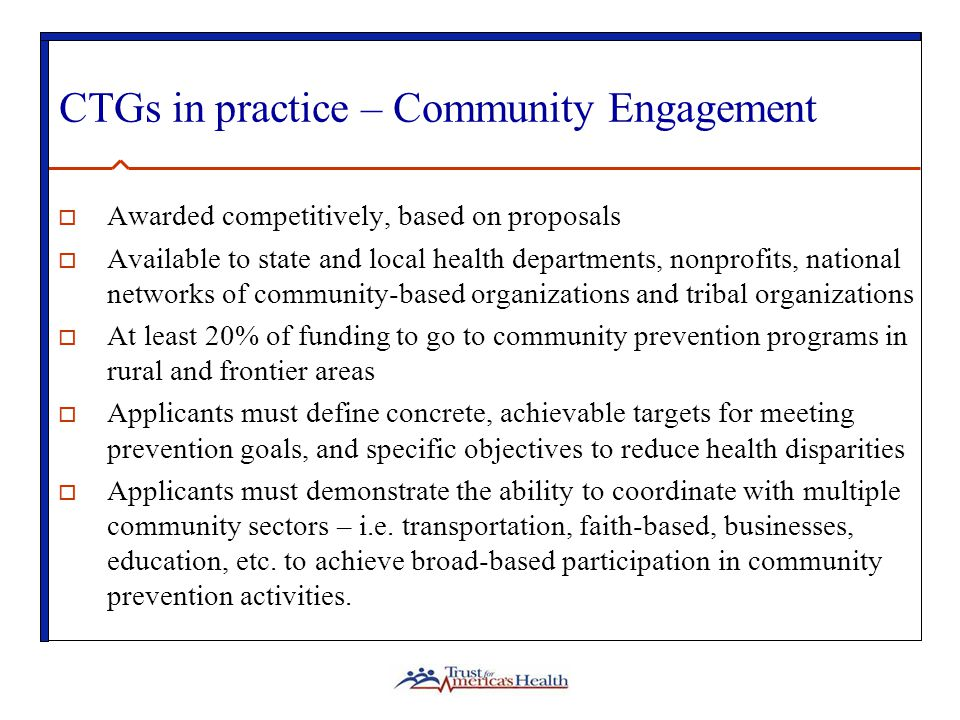 CTGs in practice – Community Engagement  Awarded competitively, based on proposals  Available to state and local health departments, nonprofits, national networks of community-based organizations and tribal organizations  At least 20% of funding to go to community prevention programs in rural and frontier areas  Applicants must define concrete, achievable targets for meeting prevention goals, and specific objectives to reduce health disparities  Applicants must demonstrate the ability to coordinate with multiple community sectors – i.e.