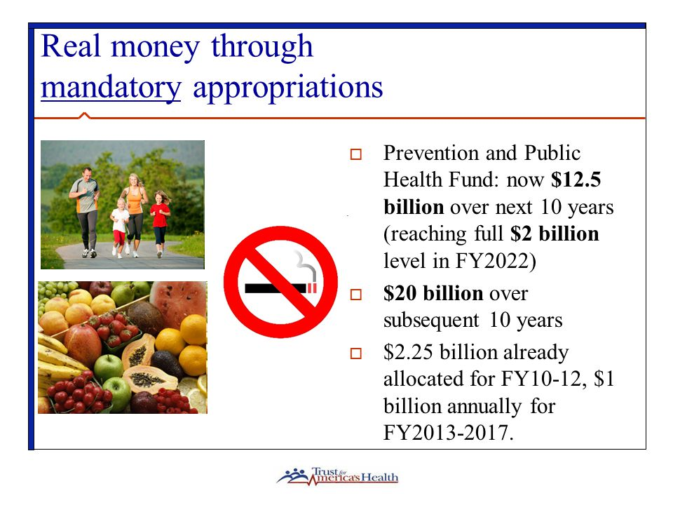 Real money through mandatory appropriations  Prevention and Public Health Fund: now $12.5 billion over next 10 years (reaching full $2 billion level in FY2022)  $20 billion over subsequent 10 years  $2.25 billion already allocated for FY10-12, $1 billion annually for FY2013-2017.