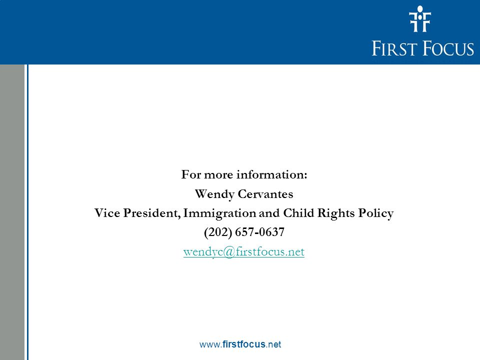 Children in the Budget: For more information: Wendy Cervantes Vice President, Immigration and Child Rights Policy (202) 657-0637 wendyc@firstfocus.net