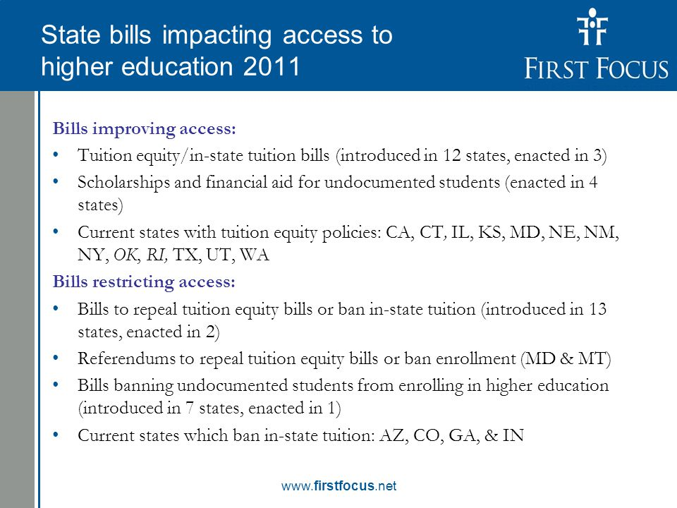 Children in the Budget: State bills impacting access to higher education 2011 Bills improving access: Tuition equity/in-state tuition bills (introduced in 12 states, enacted in 3) Scholarships and financial aid for undocumented students (enacted in 4 states) Current states with tuition equity policies: CA, CT, IL, KS, MD, NE, NM, NY, OK, RI, TX, UT, WA Bills restricting access: Bills to repeal tuition equity bills or ban in-state tuition (introduced in 13 states, enacted in 2) Referendums to repeal tuition equity bills or ban enrollment (MD & MT) Bills banning undocumented students from enrolling in higher education (introduced in 7 states, enacted in 1) Current states which ban in-state tuition: AZ, CO, GA, & IN www.firstfocus.net