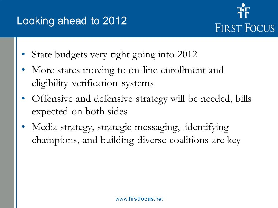 Children in the Budget: Looking ahead to 2012 State budgets very tight going into 2012 More states moving to on-line enrollment and eligibility verification systems Offensive and defensive strategy will be needed, bills expected on both sides Media strategy, strategic messaging, identifying champions, and building diverse coalitions are key www.firstfocus.net
