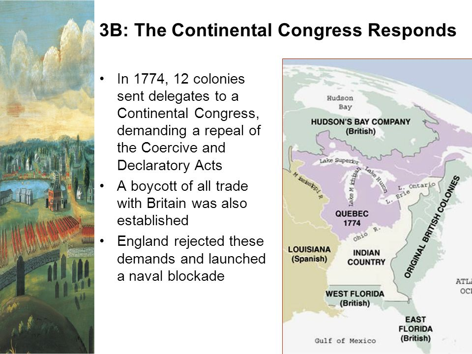 3B: The Continental Congress Responds In 1774, 12 colonies sent delegates to a Continental Congress, demanding a repeal of the Coercive and Declaratory Acts A boycott of all trade with Britain was also established England rejected these demands and launched a naval blockade