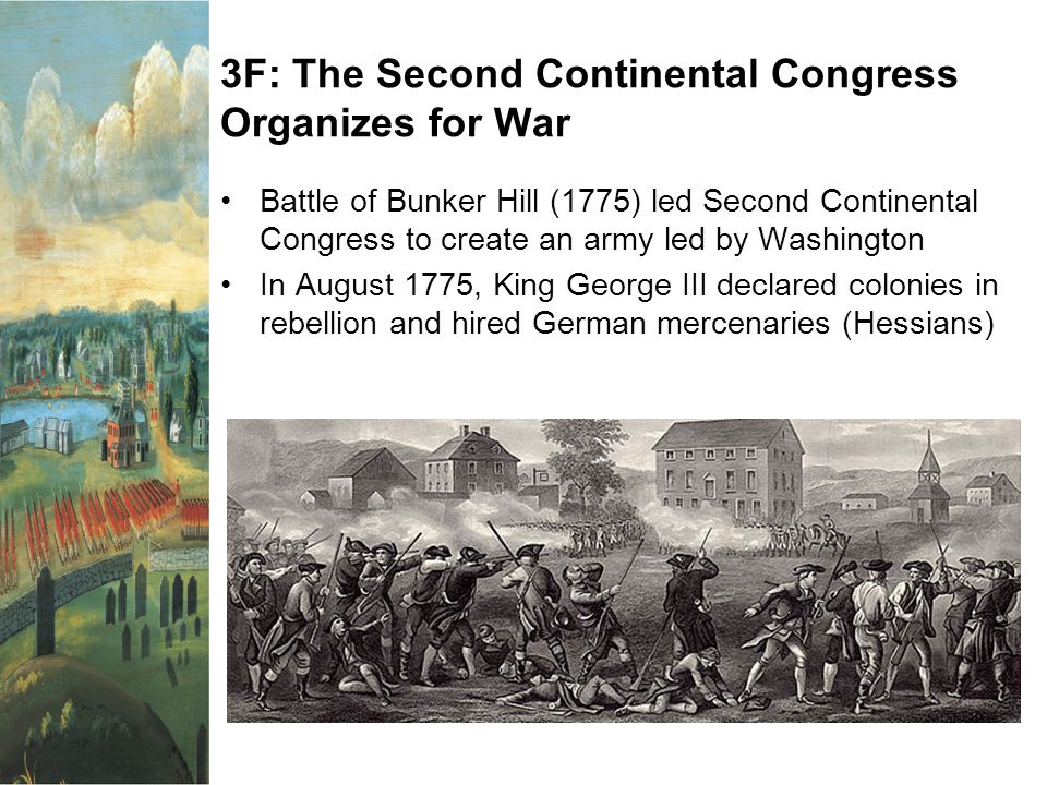 3F: The Second Continental Congress Organizes for War Battle of Bunker Hill (1775) led Second Continental Congress to create an army led by Washington In August 1775, King George III declared colonies in rebellion and hired German mercenaries (Hessians)