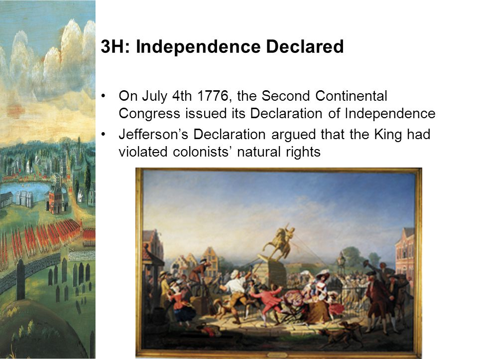 3H: Independence Declared On July 4th 1776, the Second Continental Congress issued its Declaration of Independence Jefferson's Declaration argued that the King had violated colonists' natural rights