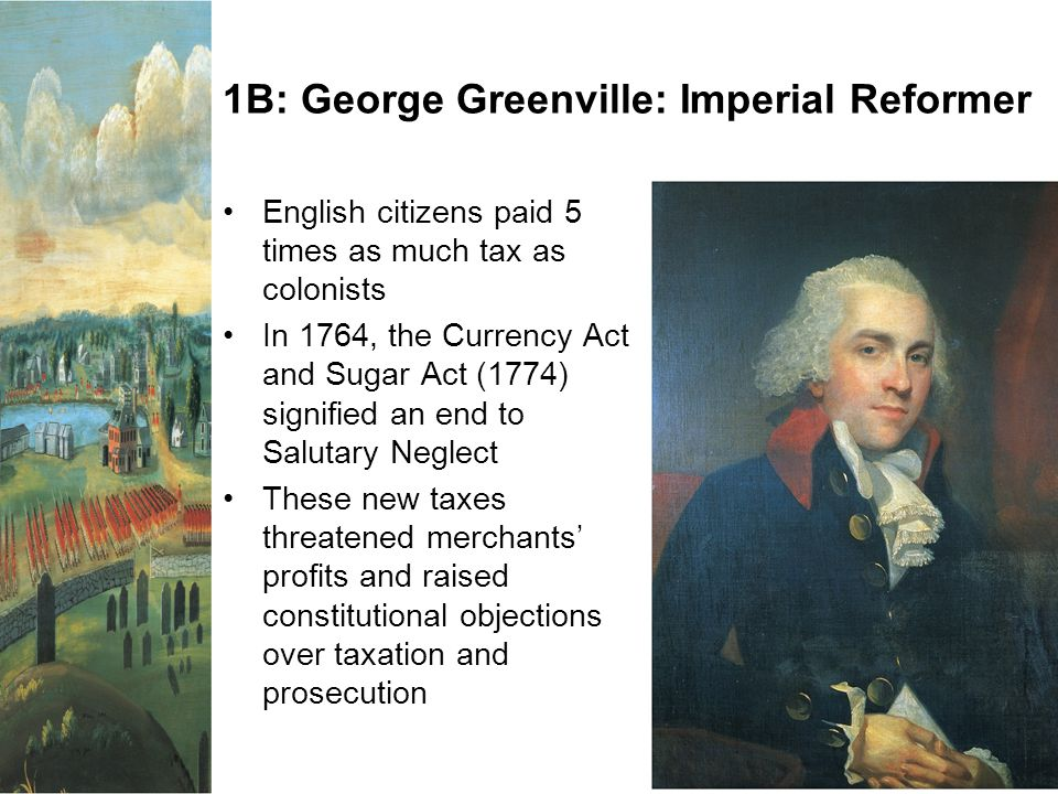 1B: George Greenville: Imperial Reformer English citizens paid 5 times as much tax as colonists In 1764, the Currency Act and Sugar Act (1774) signifi