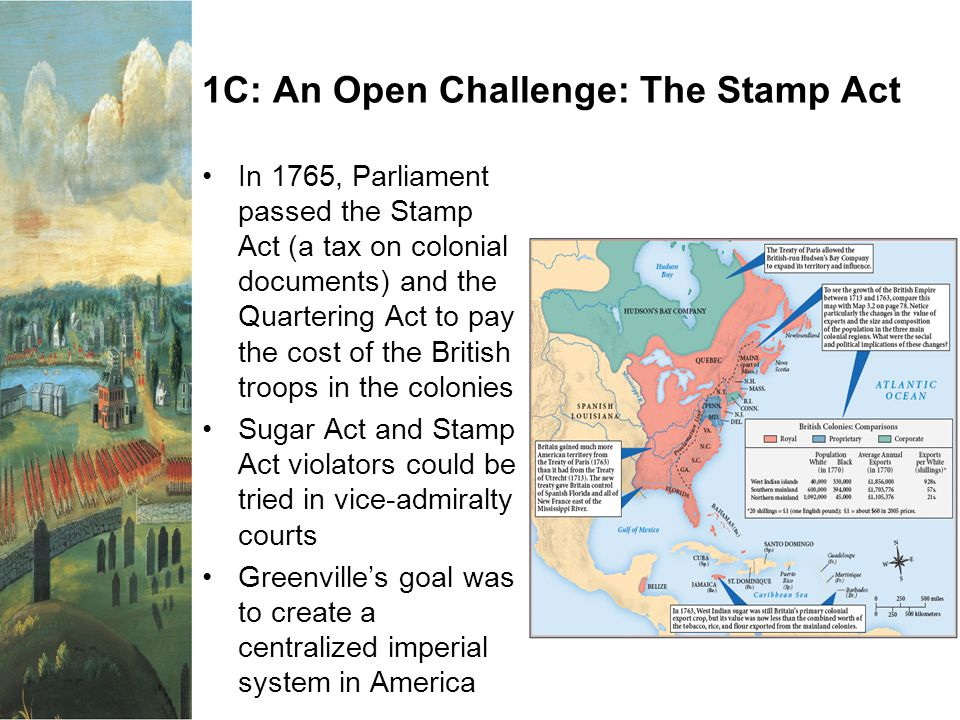 1C: An Open Challenge: The Stamp Act In 1765, Parliament passed the Stamp Act (a tax on colonial documents) and the Quartering Act to pay the cost of the British troops in the colonies Sugar Act and Stamp Act violators could be tried in vice-admiralty courts Greenville's goal was to create a centralized imperial system in America