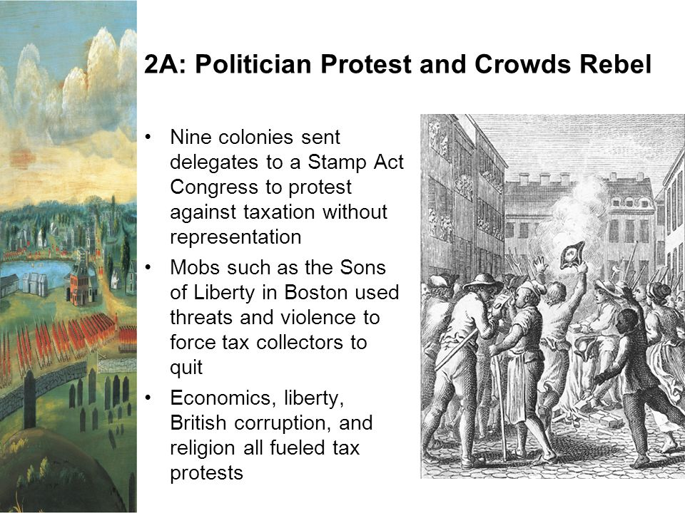 2A: Politician Protest and Crowds Rebel Nine colonies sent delegates to a Stamp Act Congress to protest against taxation without representation Mobs such as the Sons of Liberty in Boston used threats and violence to force tax collectors to quit Economics, liberty, British corruption, and religion all fueled tax protests