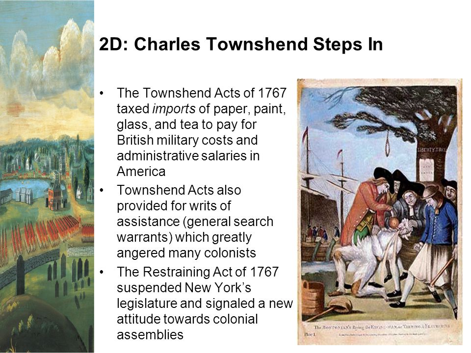 2D: Charles Townshend Steps In The Townshend Acts of 1767 taxed imports of paper, paint, glass, and tea to pay for British military costs and administrative salaries in America Townshend Acts also provided for writs of assistance (general search warrants) which greatly angered many colonists The Restraining Act of 1767 suspended New York's legislature and signaled a new attitude towards colonial assemblies