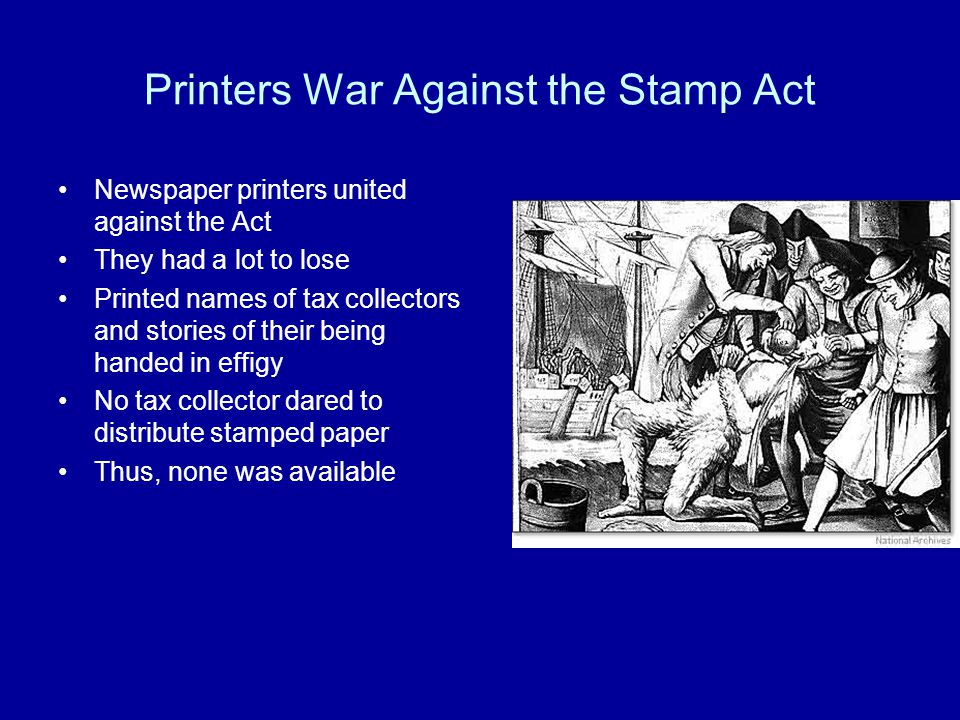 Printers War Against the Stamp Act Newspaper printers united against the Act They had a lot to lose Printed names of tax collectors and stories of their being handed in effigy No tax collector dared to distribute stamped paper Thus, none was available