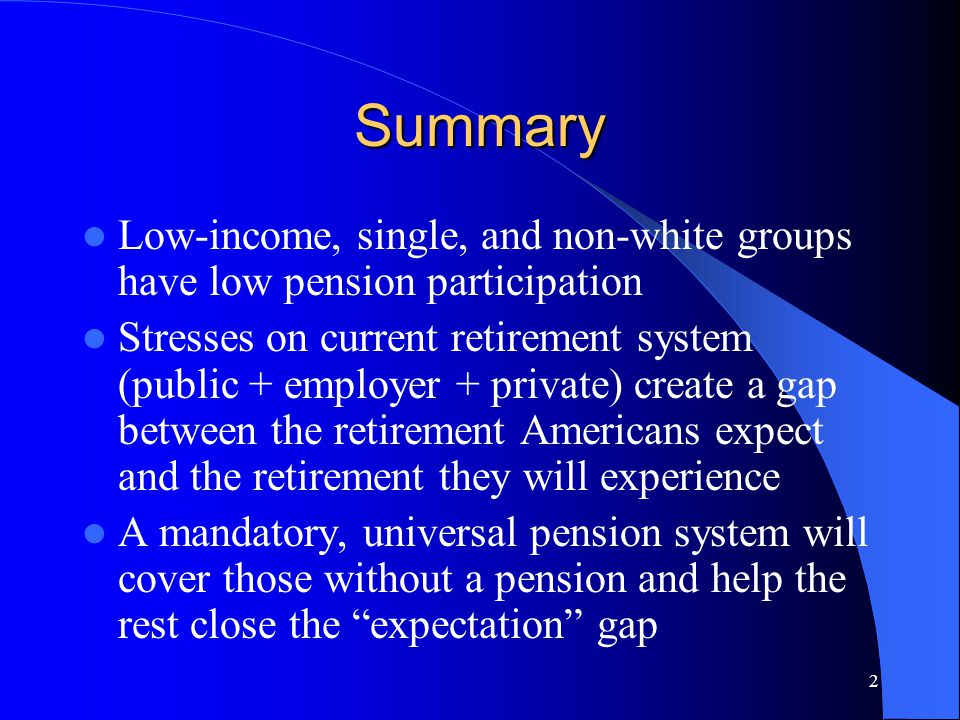 2 Summary Low-income, single, and non-white groups have low pension participation Stresses on current retirement system (public + employer + private) create a gap between the retirement Americans expect and the retirement they will experience A mandatory, universal pension system will cover those without a pension and help the rest close the expectation gap