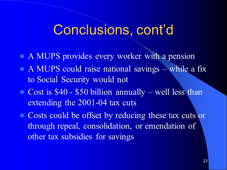 23 Conclusions, cont'd A MUPS provides every worker with a pension A MUPS could raise national savings – while a fix to Social Security would not Cost is $40 - $50 billion annually – well less than extending the 2001-04 tax cuts Costs could be offset by reducing these tax cuts or through repeal, consolidation, or emendation of other tax subsidies for savings