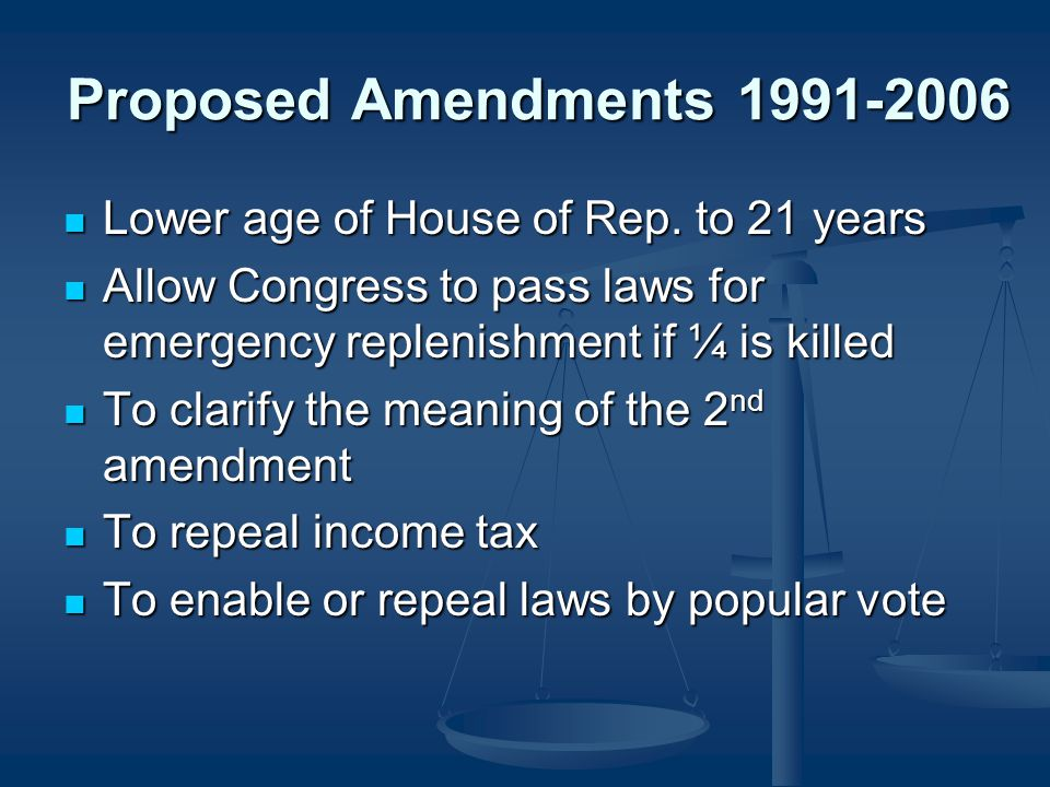 Proposed Amendments 1991-2006 Lower age of House of Rep. to 21 years Lower age of House of Rep. to 21 years Allow Congress to pass laws for emergency