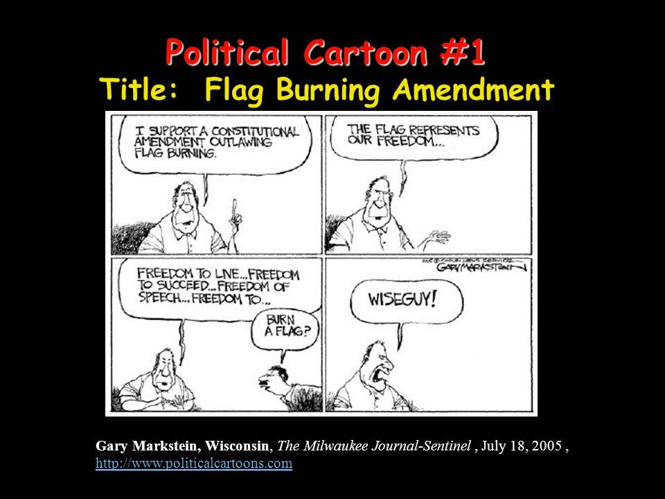 Political Cartoon #1 Political Cartoon #1 Title: Flag Burning Amendment Gary Markstein, Wisconsin, The Milwaukee Journal-Sentinel, July 18, 2005, http