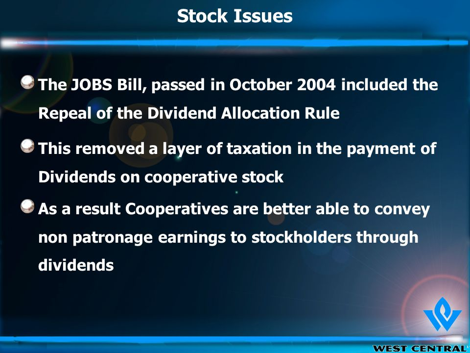 Stock Issues This removed a layer of taxation in the payment of Dividends on cooperative stock As a result Cooperatives are better able to convey non patronage earnings to stockholders through dividends The JOBS Bill, passed in October 2004 included the Repeal of the Dividend Allocation Rule