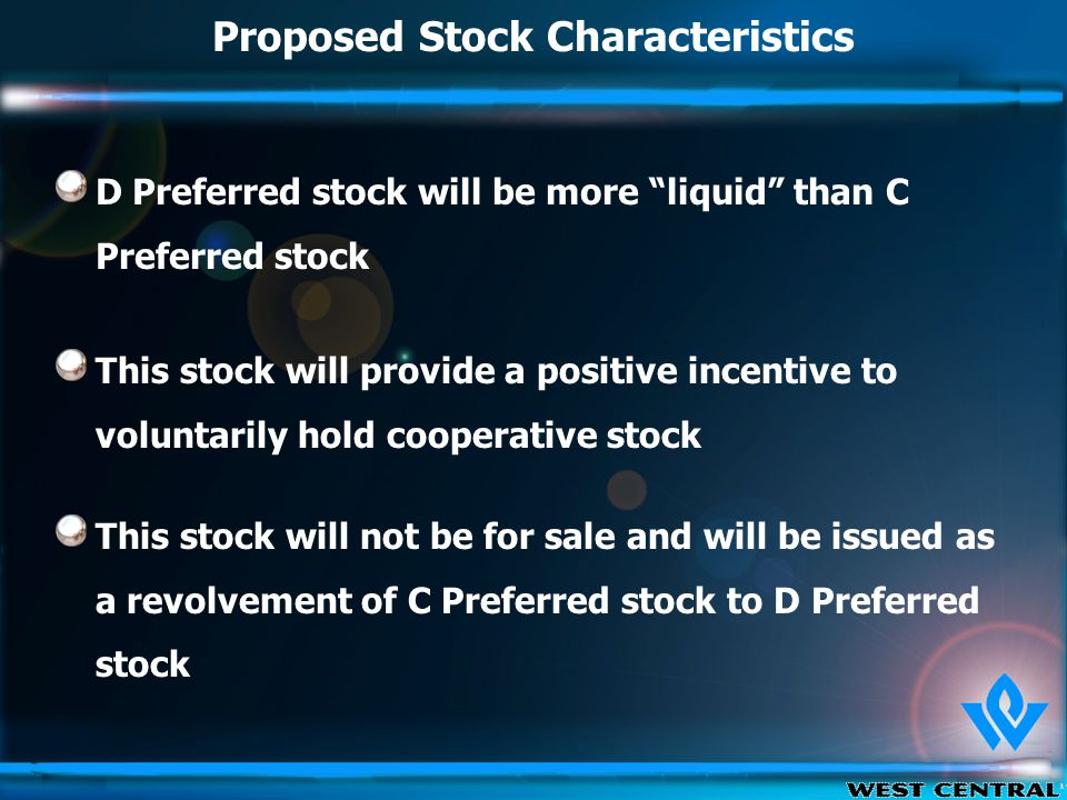 Proposed Stock Characteristics D Preferred stock will be more liquid than C Preferred stock This stock will provide a positive incentive to voluntarily hold cooperative stock This stock will not be for sale and will be issued as a revolvement of C Preferred stock to D Preferred stock