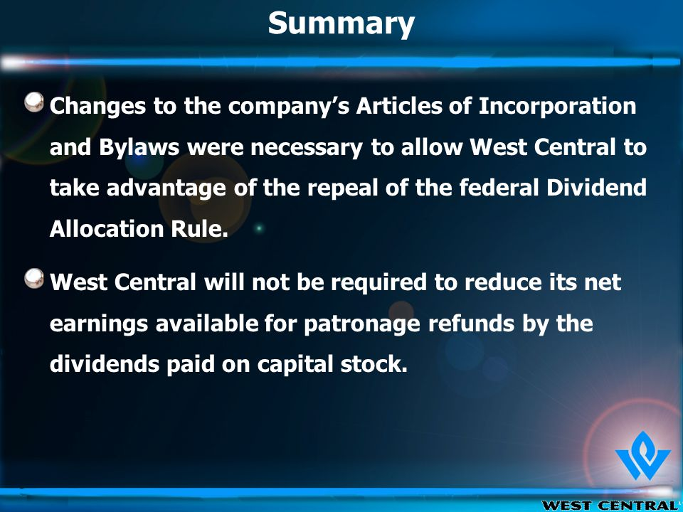 Summary Changes to the company's Articles of Incorporation and Bylaws were necessary to allow West Central to take advantage of the repeal of the federal Dividend Allocation Rule.