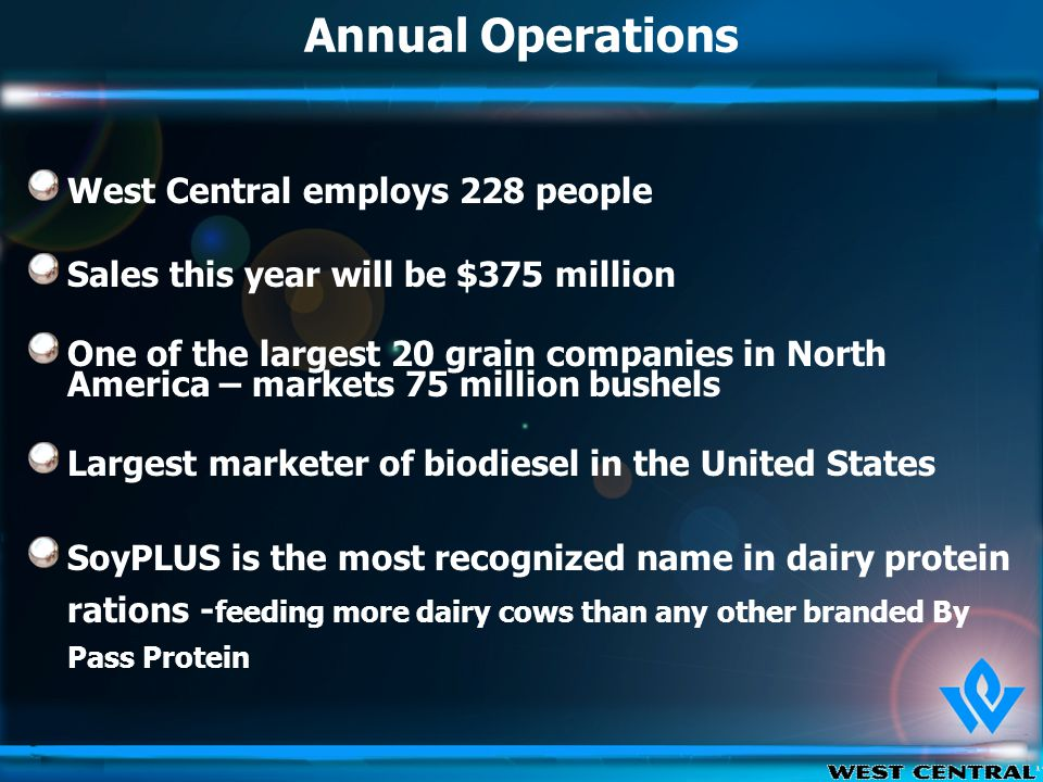 Annual Operations West Central employs 228 people Sales this year will be $375 million One of the largest 20 grain companies in North America – markets 75 million bushels Largest marketer of biodiesel in the United States SoyPLUS is the most recognized name in dairy protein rations - feeding more dairy cows than any other branded By Pass Protein