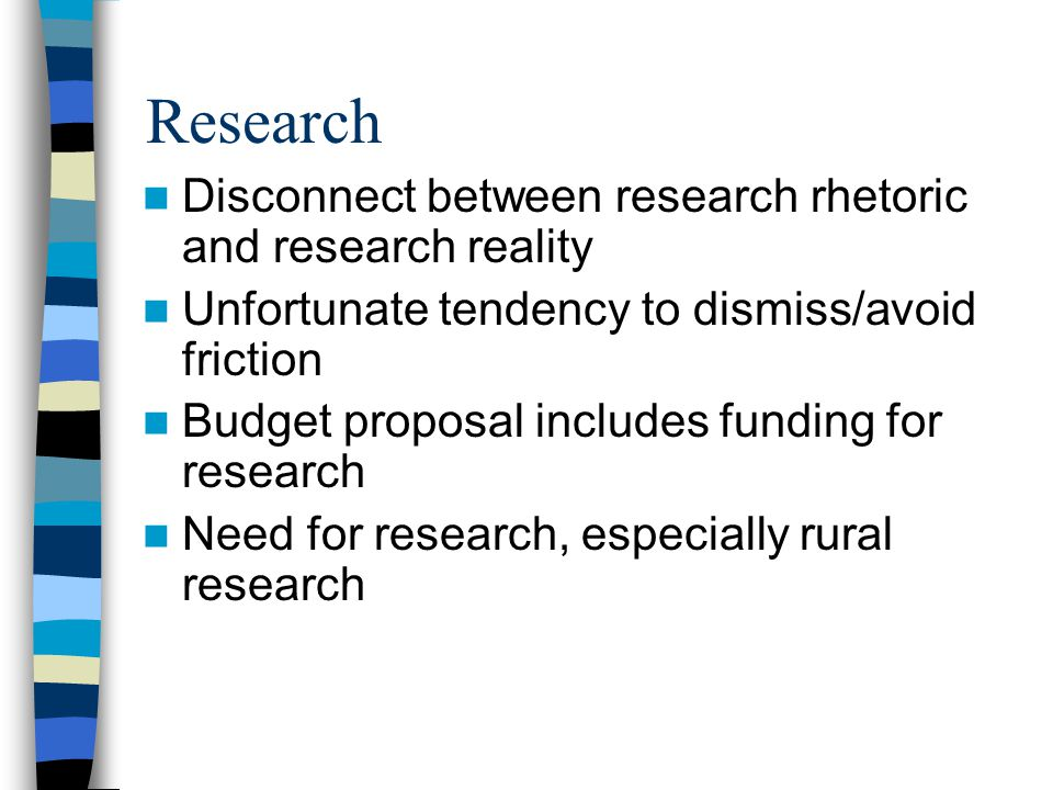 Research Disconnect between research rhetoric and research reality Unfortunate tendency to dismiss/avoid friction Budget proposal includes funding for research Need for research, especially rural research
