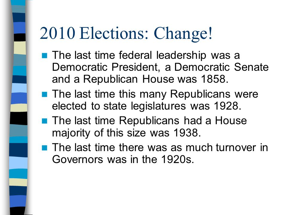 2010 Elections: Change! The last time federal leadership was a Democratic President, a Democratic Senate and a Republican House was 1858. The last tim