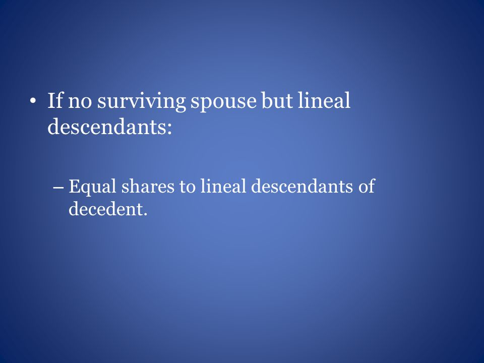 If no surviving spouse but lineal descendants: – Equal shares to lineal descendants of decedent.