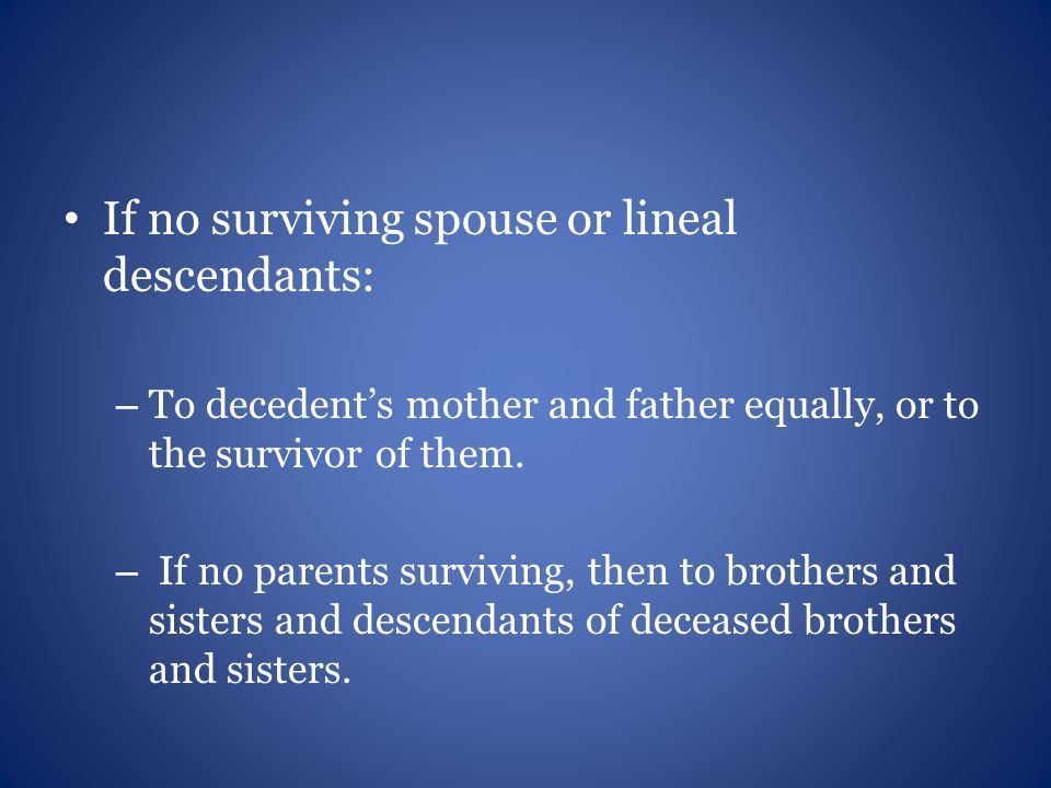 If no surviving spouse or lineal descendants: – To decedent's mother and father equally, or to the survivor of them.
