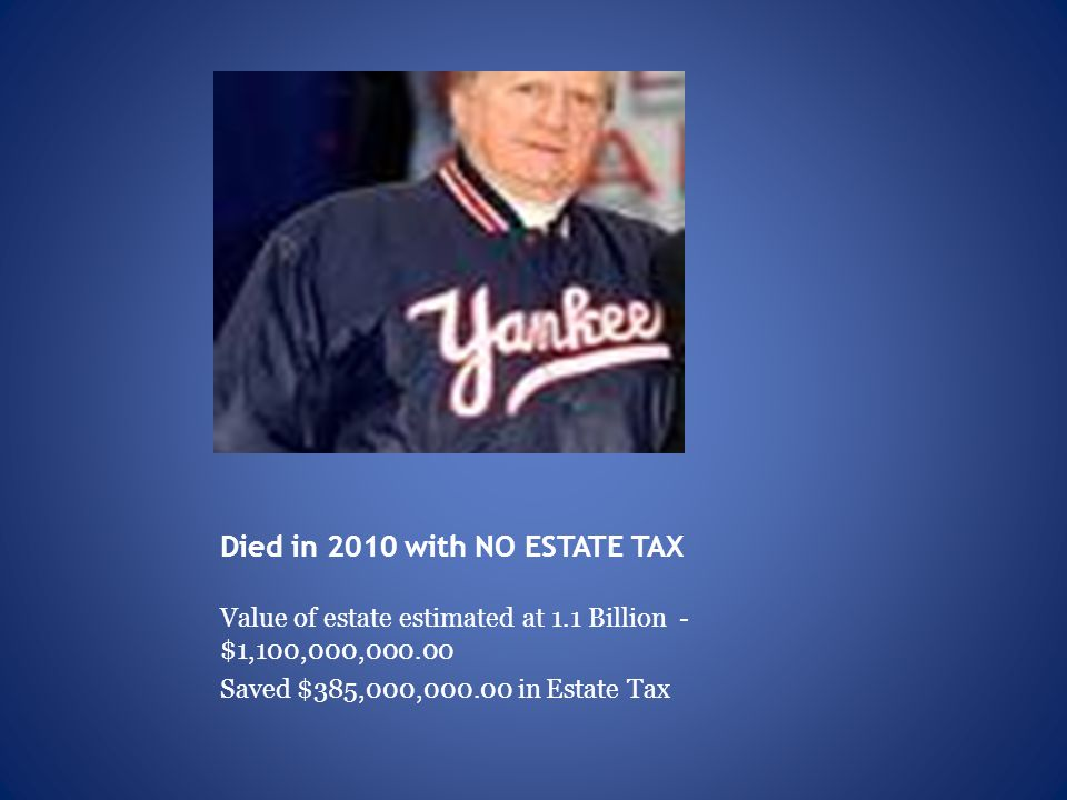 Died in 2010 with NO ESTATE TAX Value of estate estimated at 1.1 Billion - $1,100,000,000.00 Saved $385,000,000.00 in Estate Tax