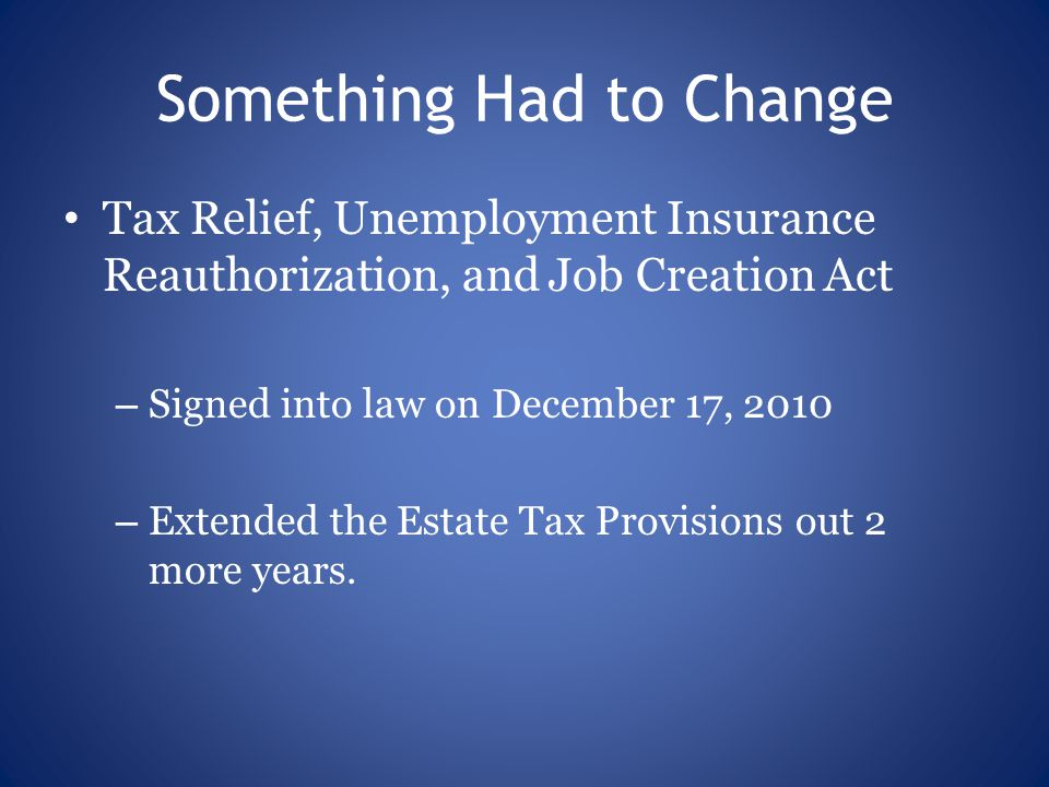 Something Had to Change Tax Relief, Unemployment Insurance Reauthorization, and Job Creation Act – Signed into law on December 17, 2010 – Extended the Estate Tax Provisions out 2 more years.