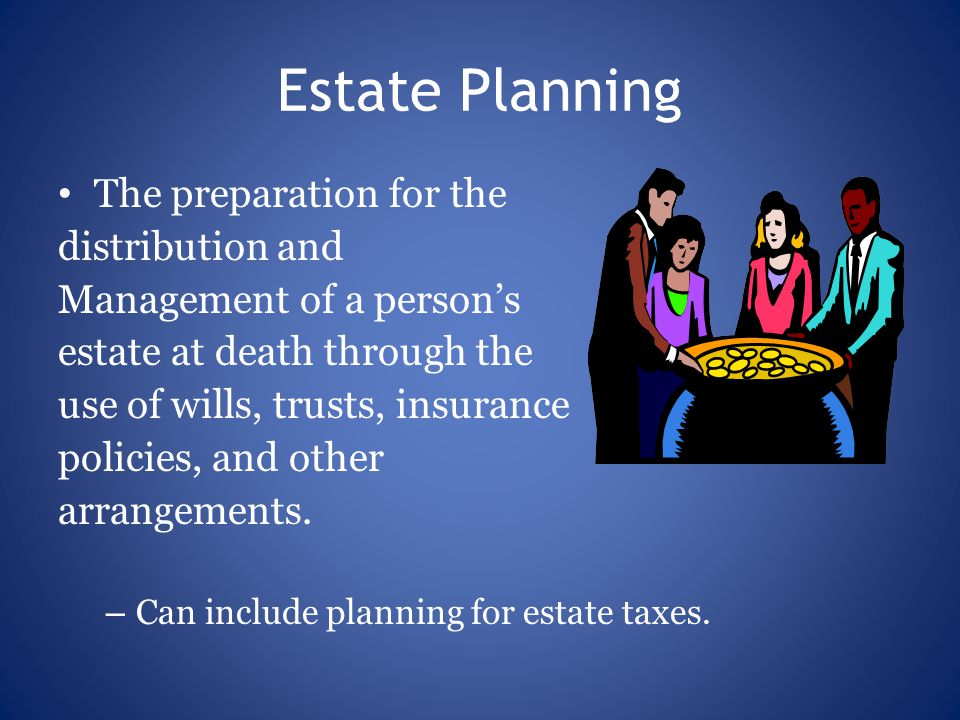 Estate Planning The preparation for the distribution and Management of a person's estate at death through the use of wills, trusts, insurance policies, and other arrangements.