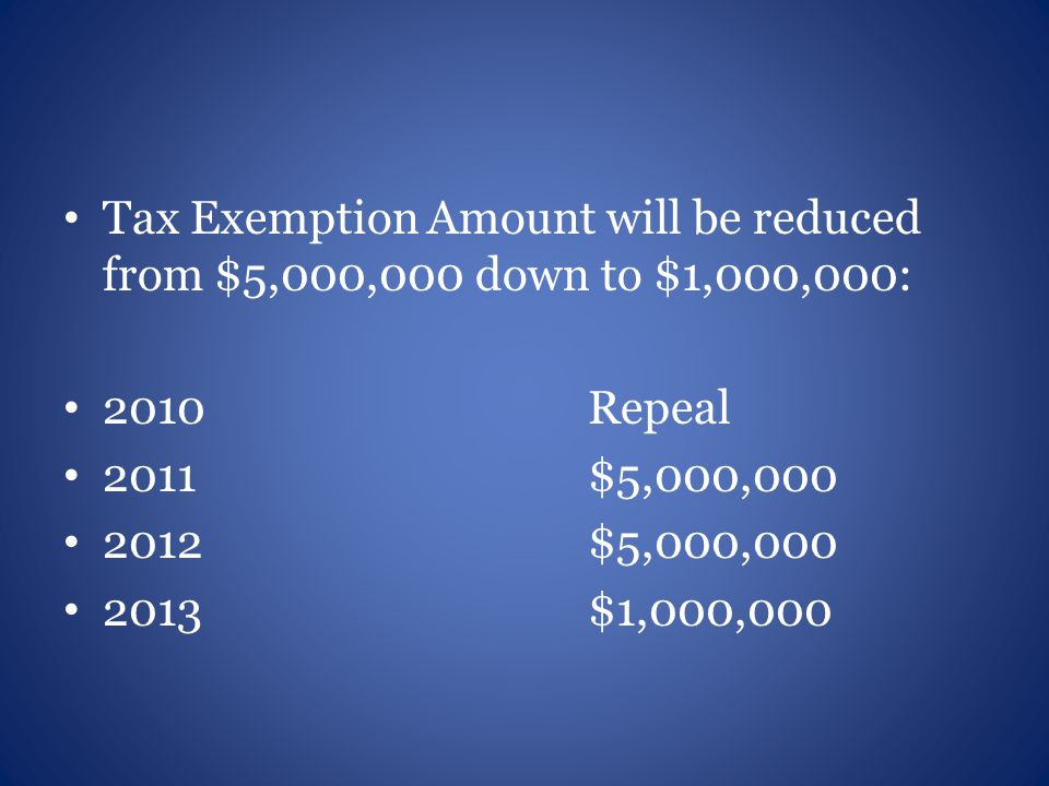 Tax Exemption Amount will be reduced from $5,000,000 down to $1,000,000: 2010Repeal 2011$5,000,000 2012$5,000,000 2013$1,000,000