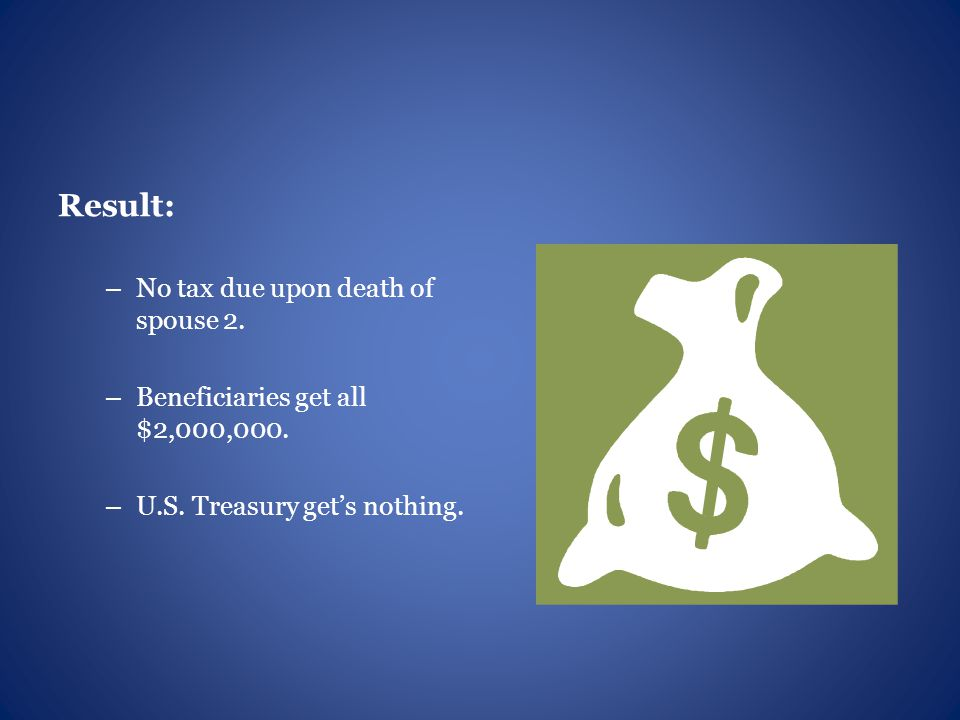 Result: – No tax due upon death of spouse 2. – Beneficiaries get all $2,000,000.