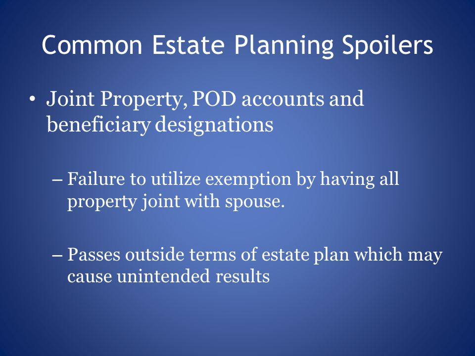 Common Estate Planning Spoilers Joint Property, POD accounts and beneficiary designations – Failure to utilize exemption by having all property joint with spouse.