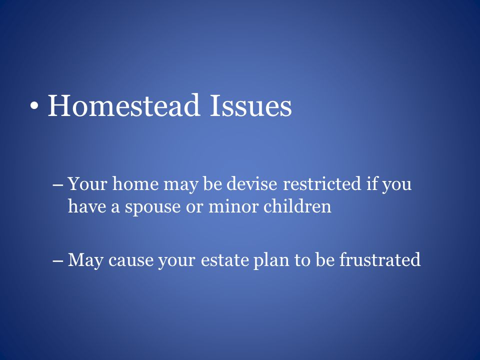 Homestead Issues – Your home may be devise restricted if you have a spouse or minor children – May cause your estate plan to be frustrated