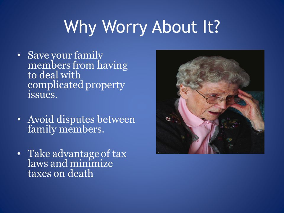 Why Worry About It. Save your family members from having to deal with complicated property issues.
