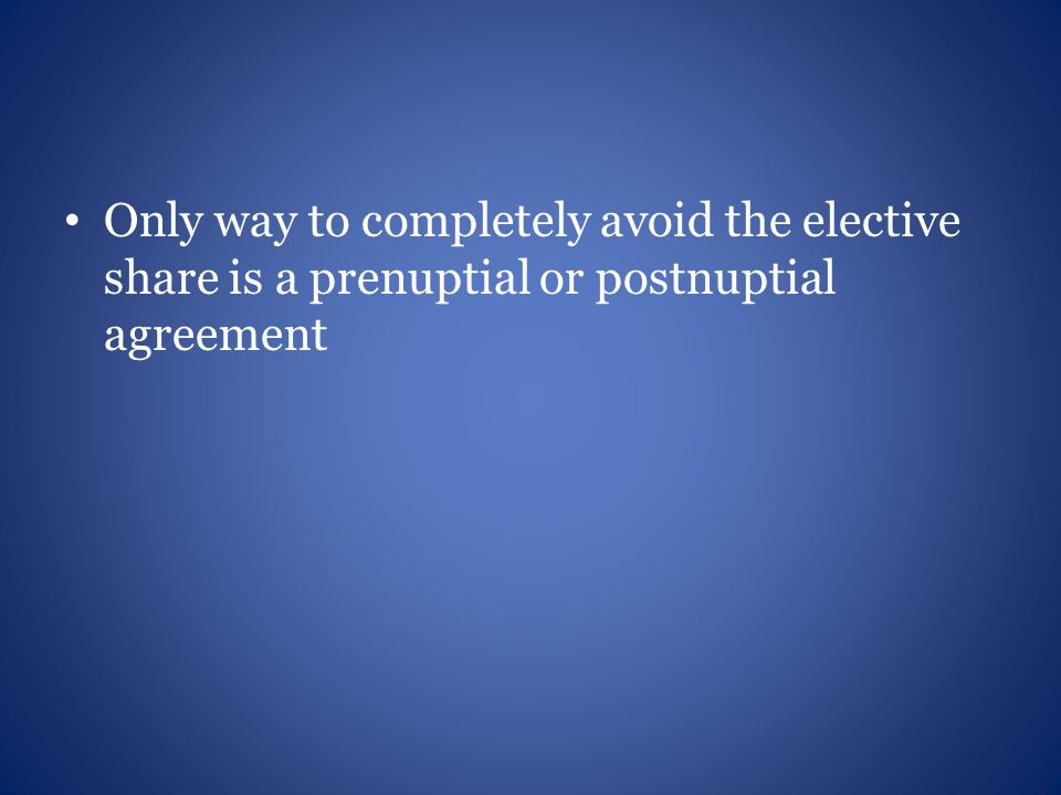 Only way to completely avoid the elective share is a prenuptial or postnuptial agreement
