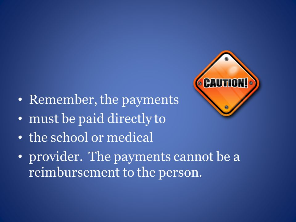 Remember, the payments must be paid directly to the school or medical provider.