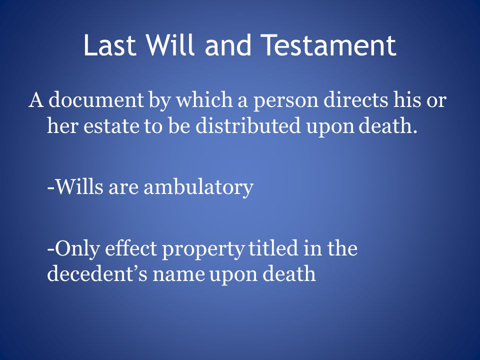 Last Will and Testament A document by which a person directs his or her estate to be distributed upon death.