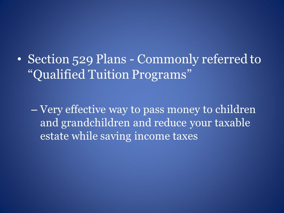 Section 529 Plans - Commonly referred to Qualified Tuition Programs – Very effective way to pass money to children and grandchildren and reduce your taxable estate while saving income taxes
