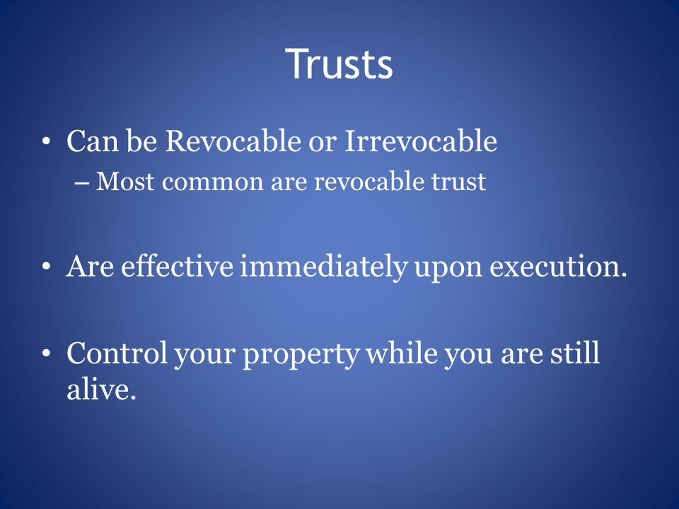 Trusts Can be Revocable or Irrevocable – Most common are revocable trust Are effective immediately upon execution.