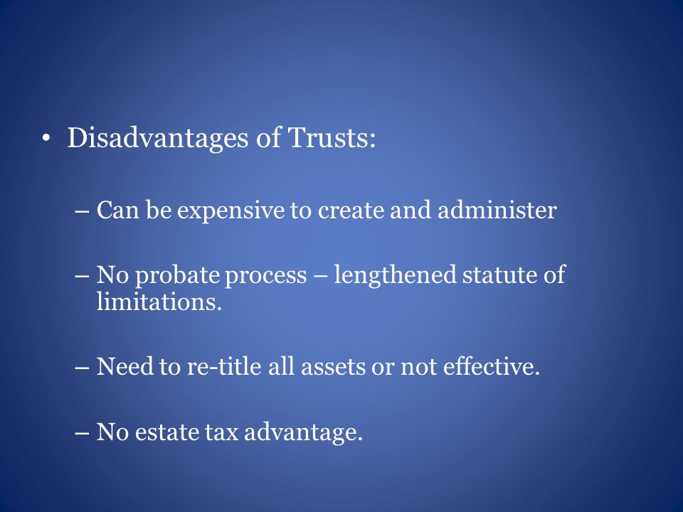 Disadvantages of Trusts: – Can be expensive to create and administer – No probate process – lengthened statute of limitations.