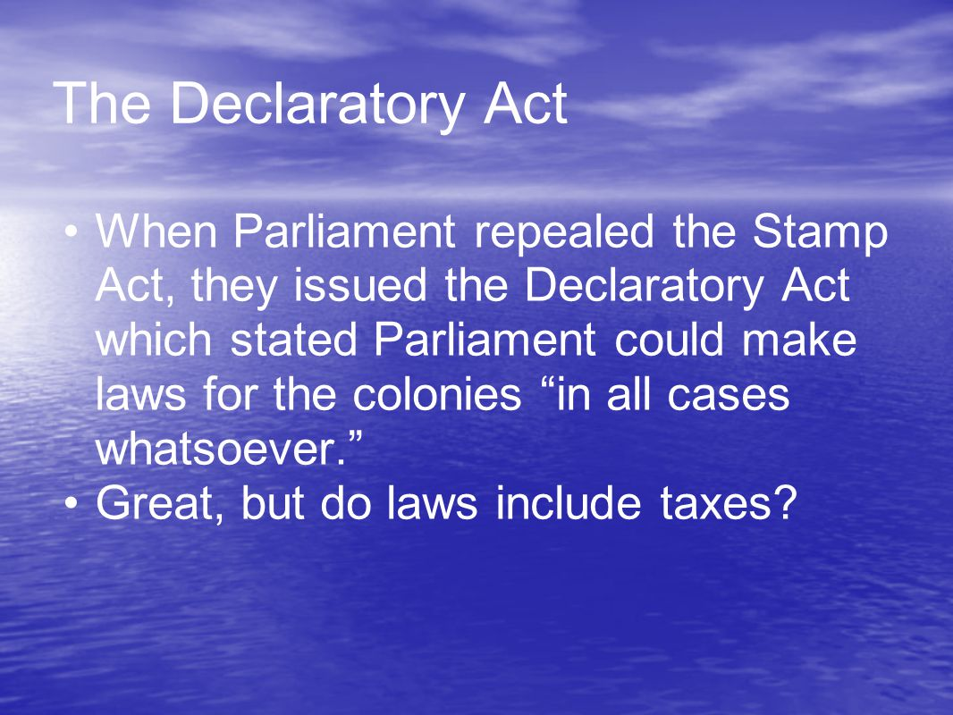 The Declaratory Act When Parliament repealed the Stamp Act, they issued the Declaratory Act which stated Parliament could make laws for the colonies in all cases whatsoever. Great, but do laws include taxes