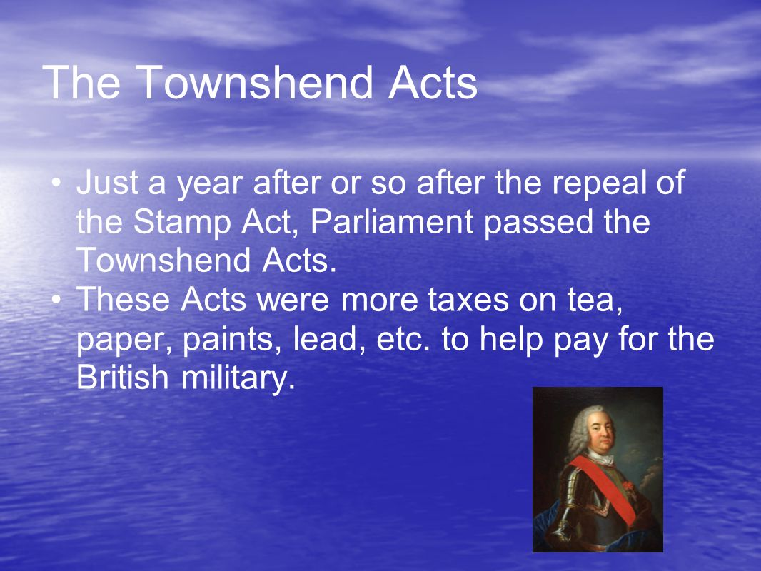 The Townshend Acts Just a year after or so after the repeal of the Stamp Act, Parliament passed the Townshend Acts.