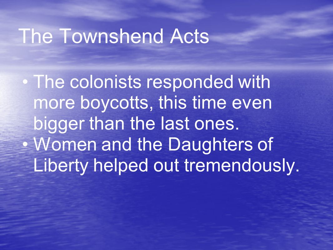 The Townshend Acts The colonists responded with more boycotts, this time even bigger than the last ones. Women and the Daughters of Liberty helped out