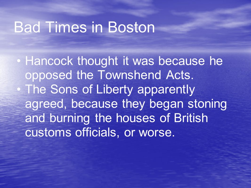Bad Times in Boston Hancock thought it was because he opposed the Townshend Acts. The Sons of Liberty apparently agreed, because they began stoning an