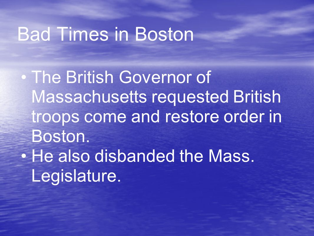 Bad Times in Boston The British Governor of Massachusetts requested British troops come and restore order in Boston.