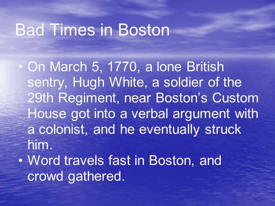 Bad Times in Boston On March 5, 1770, a lone British sentry, Hugh White, a soldier of the 29th Regiment, near Boston's Custom House got into a verbal argument with a colonist, and he eventually struck him.
