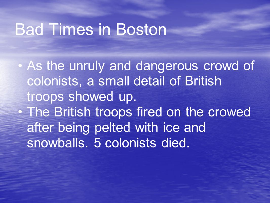 Bad Times in Boston As the unruly and dangerous crowd of colonists, a small detail of British troops showed up.