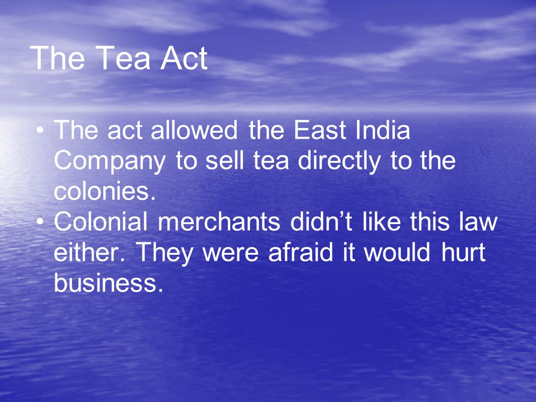 The Tea Act The act allowed the East India Company to sell tea directly to the colonies. Colonial merchants didn't like this law either. They were afr