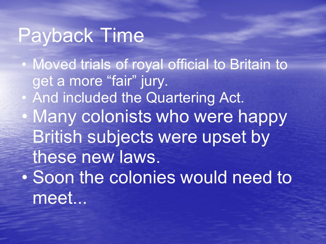 "Payback Time Moved trials of royal official to Britain to get a more ""fair"" jury. And included the Quartering Act. Many colonists who were happy Briti"