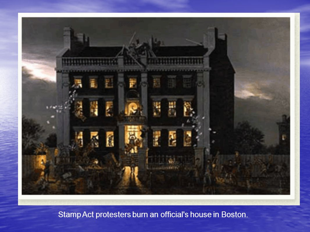 Stamp Act protesters burn an official s house in Boston.